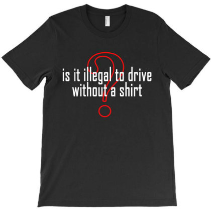 Is It Illegal To Drive Without A Shirt T-shirt Designed By Faical