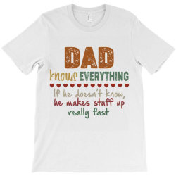 dad knows everything if he doesn't know he makes stuff up really  fast T-Shirt   Artistshot