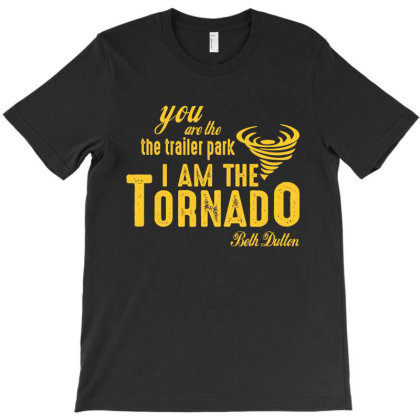 You Are The Trailer Park I Am The Tornado T-shirt Designed By Faical