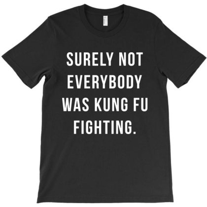 Surely Not Everybody Was Kung Fu Fighting T-shirt Designed By Cooldesignz