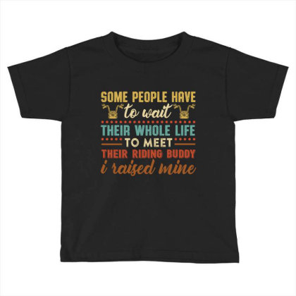 Some People Have To Wait Their Whole Life To Meet Their Riding Buddy I Toddler T-shirt Designed By Vip.pro123