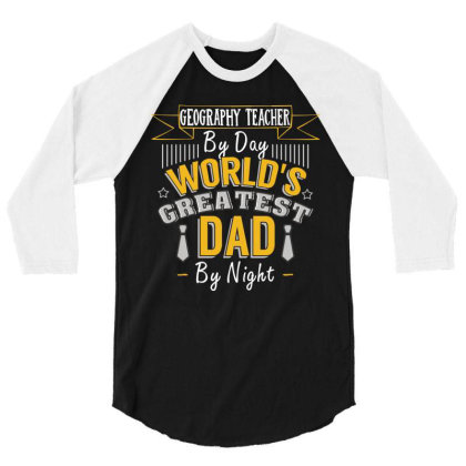 Geography Teacher  By Day World's Createst Dad By Night T Shirt 3/4 Sleeve Shirt Designed By Gnuh79