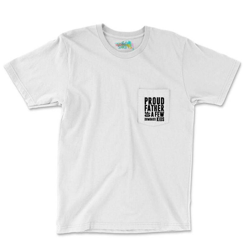 Proud Father Of A Few Dumbass Kids | Father's Day Gift Pocket T-shirt | Artistshot