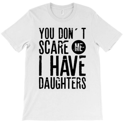 You Don´t Scare Me I Have Daughters| Father's Day Gift T-shirt Designed By Rafaellopez