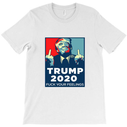 Funny Trump 2020 Fuck Your Feelings T-shirt Designed By Cuser4048