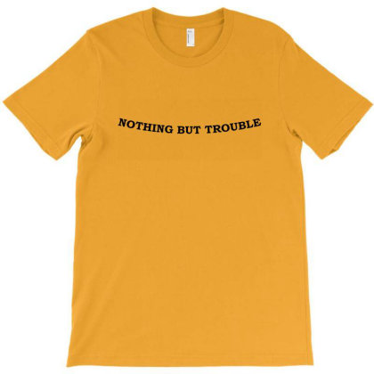 Nothing But Trouble T-shirt Designed By Shirt1na
