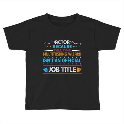 Actor Because Full Time Multitasking Wizard Isn't An Official Job Titl Toddler T-shirt Designed By Vip.pro123