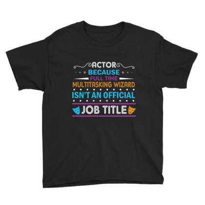 Actor Because Full Time Multitasking Wizard Isn't An Official Job Titl Youth Tee Designed By Vip.pro123