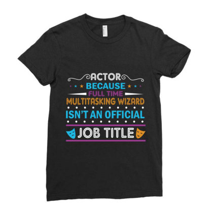Actor Because Full Time Multitasking Wizard Isn't An Official Job Titl Ladies Fitted T-shirt Designed By Vip.pro123