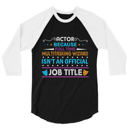Actor Because Full Time Multitasking Wizard Isn't An Official Job Titl 3/4 Sleeve Shirt Designed By Vip.pro123