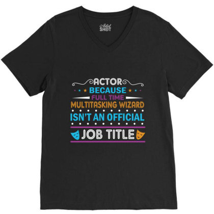 Actor Because Full Time Multitasking Wizard Isn't An Official Job Titl V-neck Tee Designed By Vip.pro123