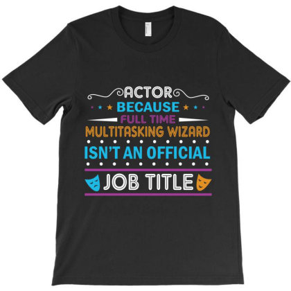 Actor Because Full Time Multitasking Wizard Isn't An Official Job Titl T-shirt Designed By Vip.pro123
