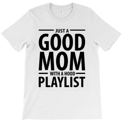 Just A Good Mom With A Hood Playlist - Mothers Day T-shirt Designed By Rafaellopez