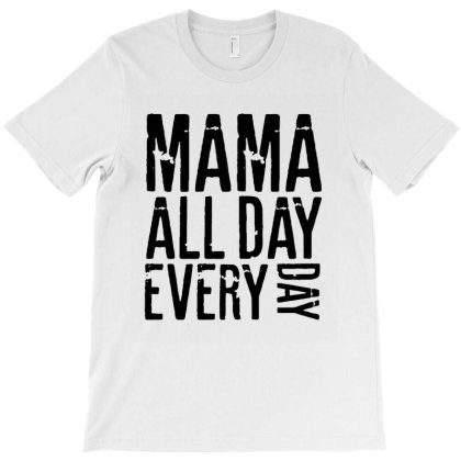 Mama All Day Every Day - Mothers Day T-shirt Designed By Rafaellopez