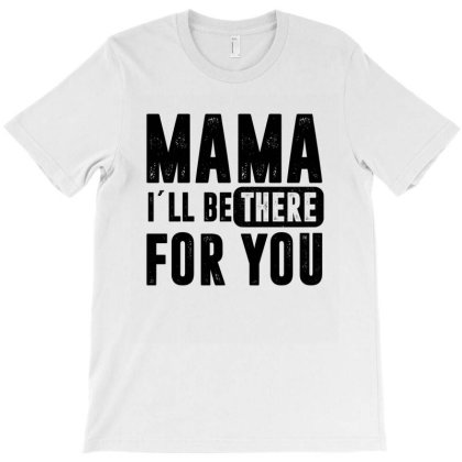 Mama I´ll Be There For You - Mothers Day T-shirt Designed By Rafaellopez
