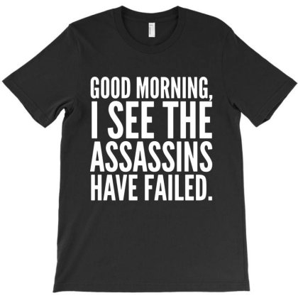 Good Morning I See The Assassins Have Failed T-shirt Designed By Gotthis Tees