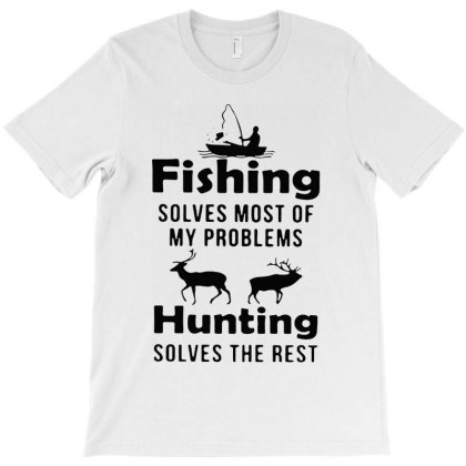 Fishing Solves Most Of My Problems Hunting Solves The Rest T-shirt Designed By Marley Tees