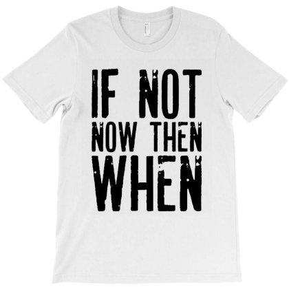 If Not Now Then When T-shirt Designed By Rafaellopez