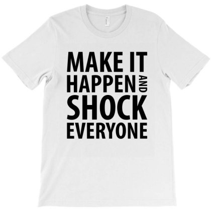 Make It Happen And Shock Everyone T-shirt Designed By Rafaellopez