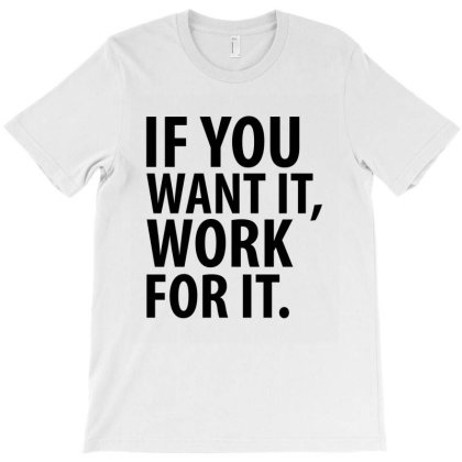 If You Want It, Work For It T-shirt Designed By Rafaellopez