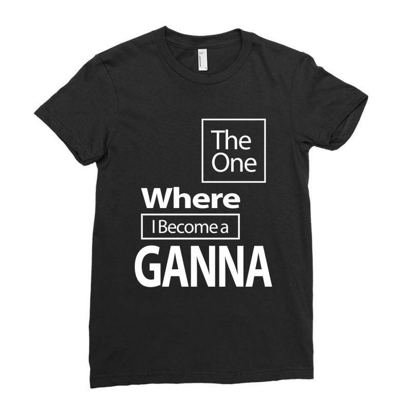 The One Where I Become A Ganna - Mother Grandma Gift Ladies Fitted T-shirt | Artistshot