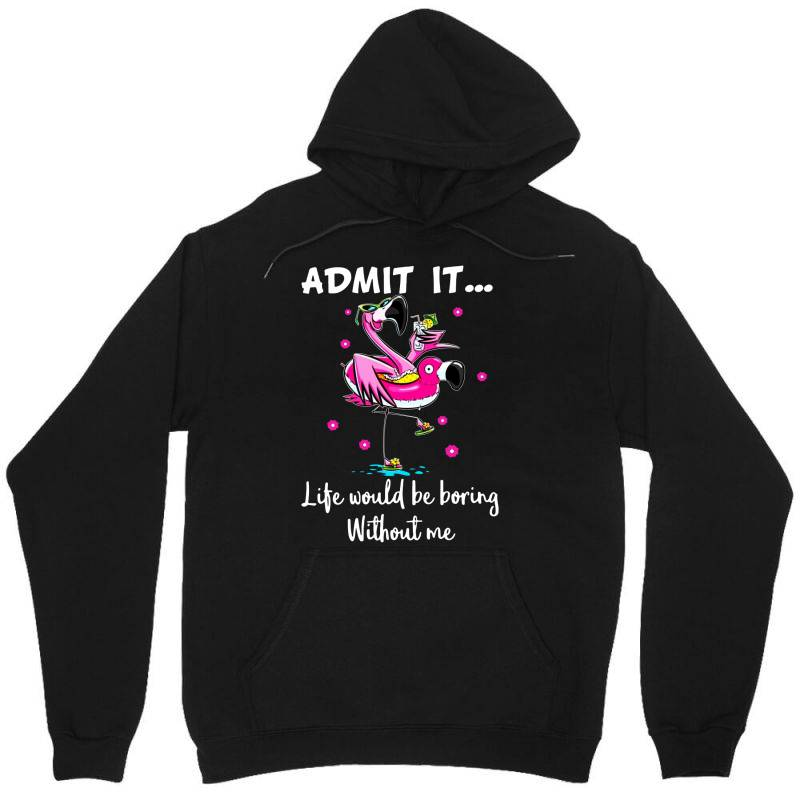 Admit It Life Would Be Borng Without Me Funn Flamingo Unisex Hoodie   Artistshot