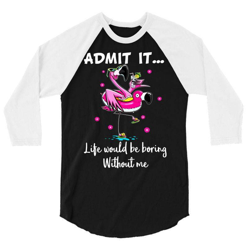 Admit It Life Would Be Borng Without Me Funn Flamingo 3/4 Sleeve Shirt | Artistshot