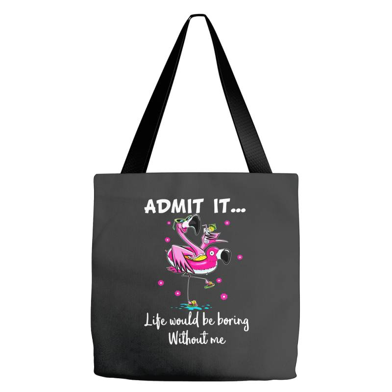 Admit It Life Would Be Borng Without Me Funn Flamingo Tote Bags | Artistshot