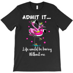 admit it life would be borng without me funn flamingo T-Shirt | Artistshot