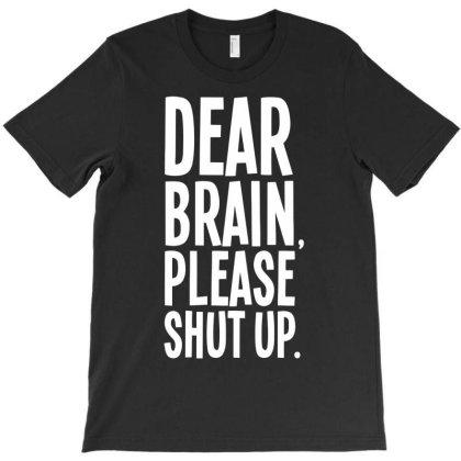 Dear Brain Please Shut Up T-shirt Designed By Anma4547