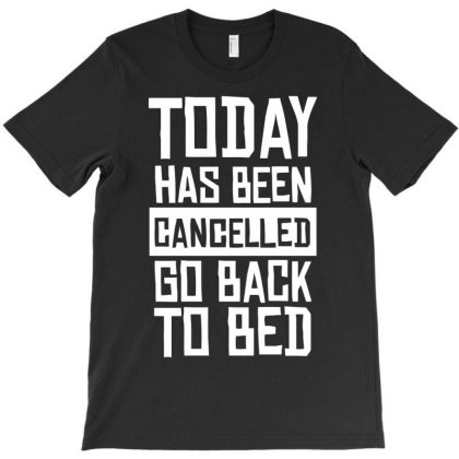 Today Has Been Cancelled Go Back To Bed T-shirt Designed By Anma4547