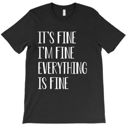 Its Fine Im Fine Everything Is Fine T-shirt Designed By Faical