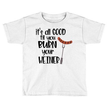 Its All Good Til You Burn Your Weiner Toddler T-shirt Designed By Sabakotaboy