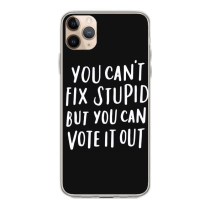 You Can't Fix Stupid But You Can Vote It Out 1 Iphone 11 Pro Max Case Designed By Kakashop