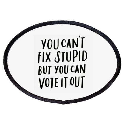 You Can't Fix Stupid But You Can Vote It Out 2 Oval Patch Designed By Kakashop