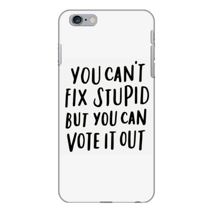 You Can't Fix Stupid But You Can Vote It Out 2 Iphone 6 Plus/6s Plus Case Designed By Kakashop