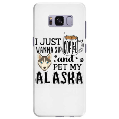 I Just Wanna Sip Coffee And Pet My Alaska Samsung Galaxy S8 Plus Case Designed By Vip.pro123