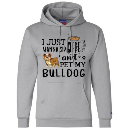 I Just Wanna Sip Coffee And Pet My Bulldog Champion Hoodie Designed By Vip.pro123