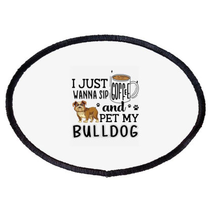 I Just Wanna Sip Coffee And Pet My Bulldog Oval Patch Designed By Vip.pro123