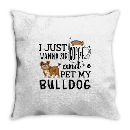 I Just Wanna Sip Coffee And Pet My Bulldog Throw Pillow Designed By Vip.pro123