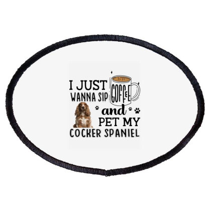 I Just Wanna Sip Coffee And Pet My Cocker Spaniel Oval Patch Designed By Vip.pro123