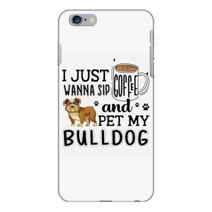 I Just Wanna Sip Coffee And Pet My Bulldog Iphone 6 Plus/6s Plus Case Designed By Vip.pro123