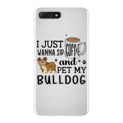 I Just Wanna Sip Coffee And Pet My Bulldog Iphone 7 Plus Case Designed By Vip.pro123