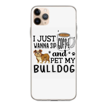 I Just Wanna Sip Coffee And Pet My Bulldog Iphone 11 Pro Max Case Designed By Vip.pro123