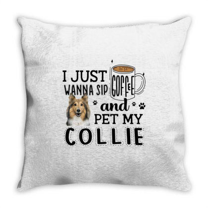 I Just Wanna Sip Coffee And Pet My Collie Throw Pillow Designed By Vip.pro123