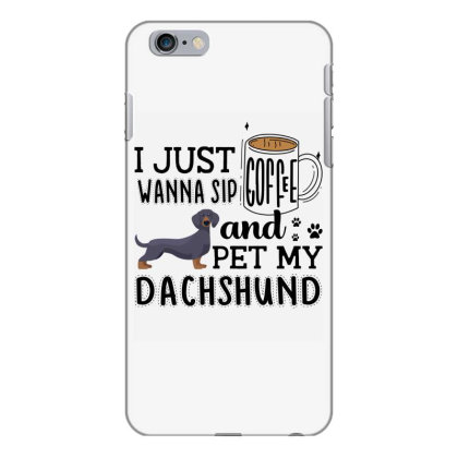 I Just Wanna Sip Coffee And Pet My Dachshund Iphone 6 Plus/6s Plus Case Designed By Vip.pro123