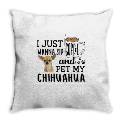 I Just Wanna Sip Coffee And Pet My Chihuahua Throw Pillow Designed By Vip.pro123
