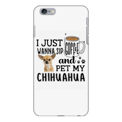 I Just Wanna Sip Coffee And Pet My Chihuahua Iphone 6 Plus/6s Plus Case Designed By Vip.pro123