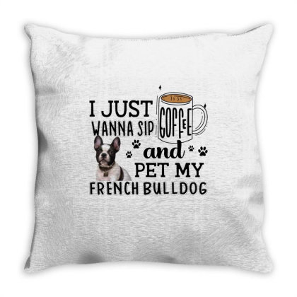 I Just Wanna Sip Coffee And Pet My French Bulldog Throw Pillow Designed By Vip.pro123