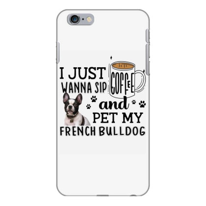 I Just Wanna Sip Coffee And Pet My French Bulldog Iphone 6 Plus/6s Plus Case Designed By Vip.pro123